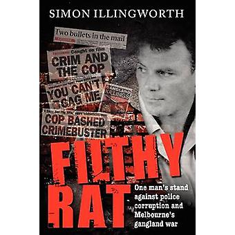 Filthy Rat  One Mans Stand Against Police Corruption and Melbournes Gangland War by Illingworth & Simon