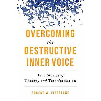 Overcoming the Destructive Inner Voice  True Stories of Therapy and Transformation by Robert W Firestone
