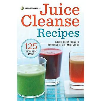 Juice Cleanse Recipes Juicing Detox Plans to Revitalize Health and Energy by Mendocino Press