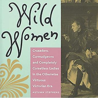 Wild Women: Crusaders, Curmudgeons and Completely Corsetless Ladies in the Otherwise Virtuous Victorian Era
