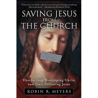 Saving Jesus from the Church by Meyers & Robin R.