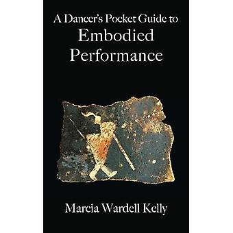 A Dancers Pocket Guide to Embodied Performance by Kelly & Marcia Wardell