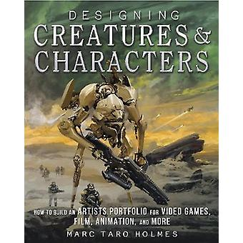 Designing Creatures and Characters  How to Build an Artists Portfolio for Video Games Film Animation and More by Marc Taro Holmes