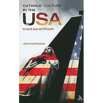 Catholic Culture in the USA In and Out of Church by Portmann & John