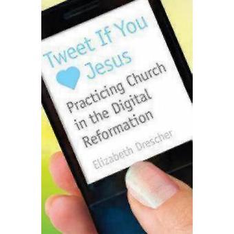 Tweet If You Love Jesus Practicing Church in the Digital Reformation by Drescher & Elizabeth