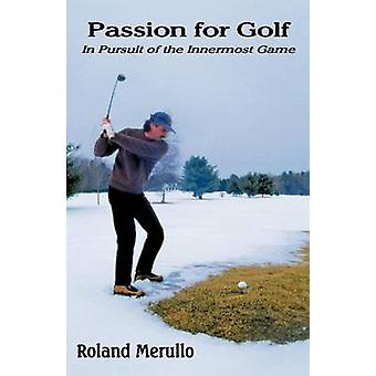 Passion for Golf In Pursuit of the Innermost Game by Merullo & Roland
