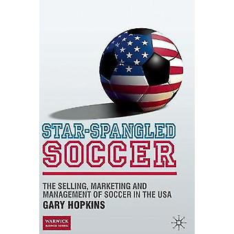 StarSpangled Soccer  The Selling Marketing and Management of Soccer in the USA by Hopkins & G.