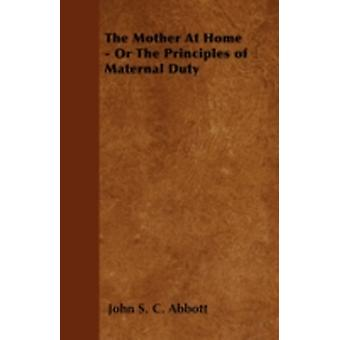The Mother at Home  Or the Principles of Maternal Duty by Abbott & John Stevens Cabot