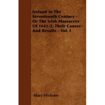 Ireland In The Seventeenth Century  Or The Irish Massacres Of 16412 Their Causes And Results  Vol. I by Hickson & Mary