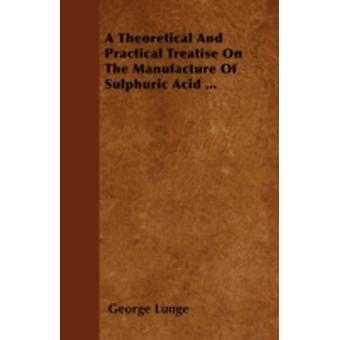 A Theoretical And Practical Treatise On The Manufacture Of Sulphuric Acid ... by Lunge & George
