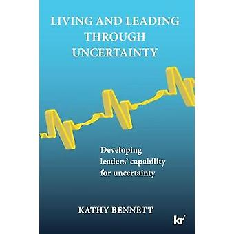Living and Leading Through Uncertainty Developing leaders capability for uncertainty by Bennett & Kathy
