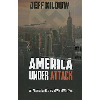 America Under Attack An Alternative History of World War Two by Kildow & Jeff