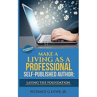 Make a Living as a Professional SelfPublished Author Laying the Foundation The Steps You Must Take to Create a Six Figure Writing Career Make Money and Build your Readership by Lowe Jr & Richard G