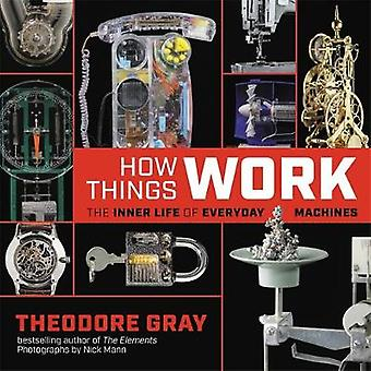 How Things Work - The Inner Life of Everyday Machines by Theodore Gray