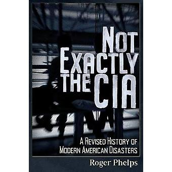 Not Exactly the CIA - A Revised History of Modern American Disasters b