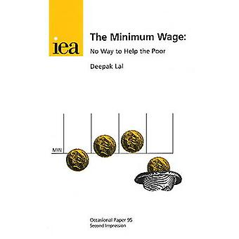 The Minimum Wage - No Way to Help the Poor by Deepak Lal - 97802553634