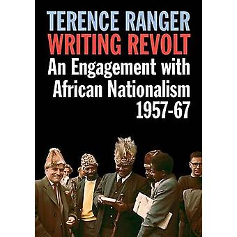 Writing Revolt -  An Engagement with African Nationalism - 1957-67 by