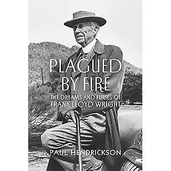 Plagued By Fire - The Dreams and Furies of Frank Lloyd Wright by Paul