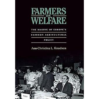 Farmers on Welfare  The Making of Europes Common Agricultural Policy by Ann Christina L Knudsen
