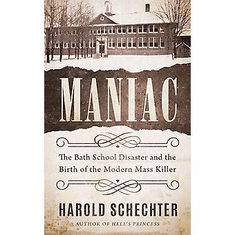 Maniac  The Bath School Disaster and the Birth of the Modern Mass Killer by Harold Schechter