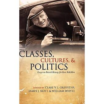 Classes Cultures and Politics  Essays on British History for Ross McKibbin by Edited by Clare V J Griffiths & Edited by James J Nott & Edited by William Whyte