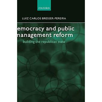 Democracy and Public Management Reform Building the Republican State by Pereira & Luiz Carlos Bresser
