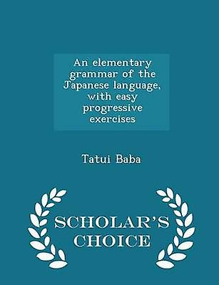 An elementary grammar of the Japanese language with easy progressive exercises  Scholars Choice Edition by Baba & Tatui