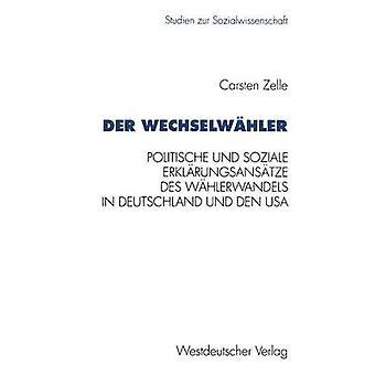 Der Wechselwhler Eine Gegenberstellung Politischer Und Sozialer Erklrungsanstze des Whlerwandels in Deutschland Und Den USA von Zelle & Carsten