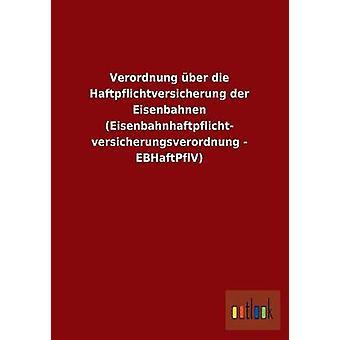 Verordnung ber die Haftpflichtversicherung der Eisenbahnen Eisenbahnhaftpflicht versicherungsverordnung  EBHaftPflV by ohne Autor