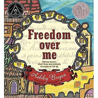 Freedom Over Me - Eleven Slaves - Their Lives and Dreams Brought to Li