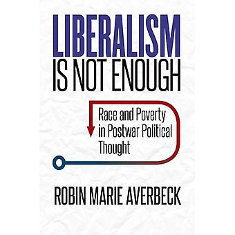 Liberalism Is Not Enough  Race and Poverty in Postwar Political Thought by Robin Marie Averbeck