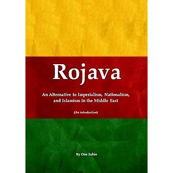 Rojava an Alternative to Imperialism Nationalism and Islamism in the Middle East an Introduction by Oso Sabio