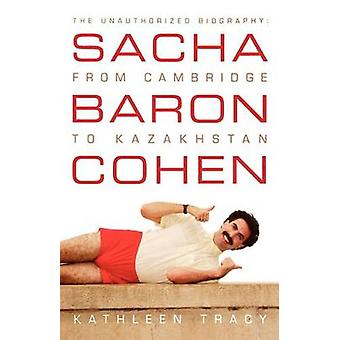 Sacha Baron Cohen The Unauthorized Biography From Cambridge to Kazakhstan by Tracy & Kathleen