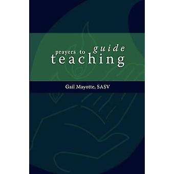 Prayers to Guide Teaching by Mayotte & Gail