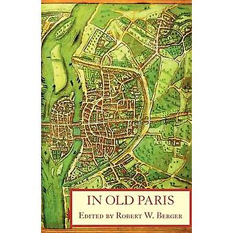 In Old Paris An Anthology of Source Descriptions 13231790 by Berger & Robert W.