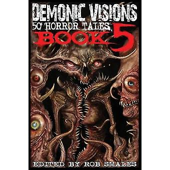 Demonic Visions 50 Horror Tales Book 5 by Smales & Rob