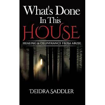 Whats Done In This House Healing  Deliverance From Abuse by Saddler & Deidra