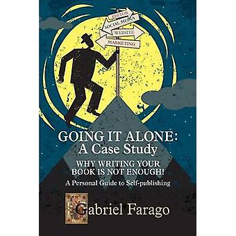 Going It Alone Why Just Writing Your Book Is Not Enough  A Personal Guide To SelfPublishing by Farago & Gabriel