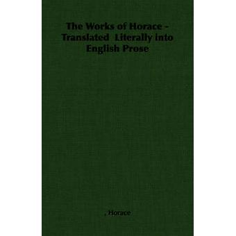 The Works of Horace  Translated Literally Into English Prose by Horace