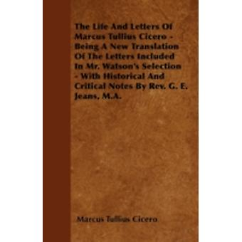 The Life And Letters Of Marcus Tullius Cicero  Being A New Translation Of The Letters Included In Mr. Watsons Selection  With Historical And Critical Notes By Rev. G. E. Jeans M.A. by Cicero & Marcus Tullius