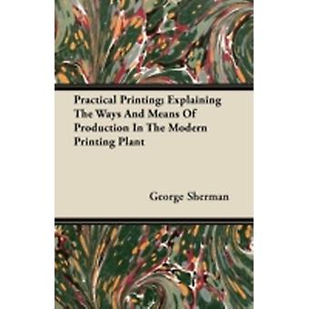 Practical Printing Explaining The Ways And Means Of Production In The Modern Printing Plant by Sherman & George
