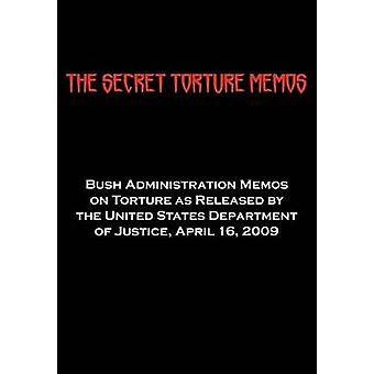 The Secret Torture Memos Bush Administration Memos on Torture as Released by the Department of Justice April 16 2009 by Us Department of Justice & Department Of