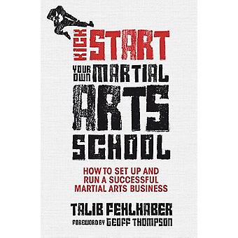 Kick Start Your Own Martial Arts School How to Set Up and Run a Successful Martial Arts Business by Fehlhaber & Talib