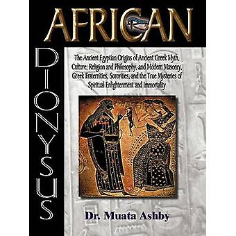 African Dionysus The Ancient Egyptian Origins of Ancient Greek Myth Culture Religion and Philosophy and Modern Masonry Greek Fraternities Sororities by Ashby & Muata