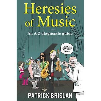 Heresies of Music An AZ diagnostic guide by Brislan & Patrick