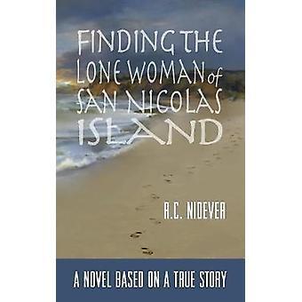 Finding the Lone Woman of San Nicolas Island A Novel Based on a True Story by Nidever & R. C.