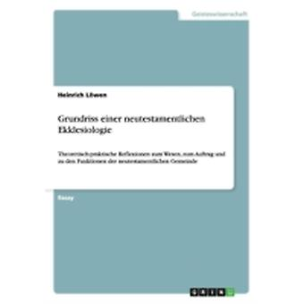 Grundriss einer neutestamentlichen Ekklesiologie Theoretischpraktische Reflexionen zum Wesen zum Auftrag und zu den Funktionen der neutestamentlichen Gemeinde by Lwen & Heinrich