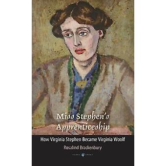 Miss Stephen's Apprenticeship - How Virginia Stephen Became Virginia W