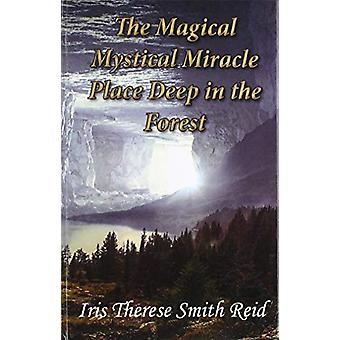 The Magical Mystical Miracle Place Deep in the Forest by Iris Therese