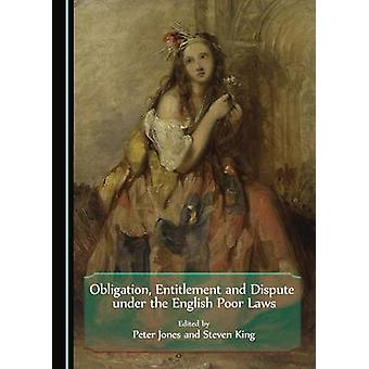 Obligation Entitlement and Dispute under the English Poor Laws by Edited by Steven King & Edited by Peter Jones